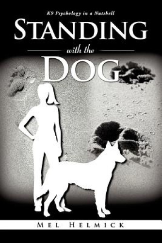 Standing with the Dog: K9 Psychology in a Nutshell by Mel Helmick.