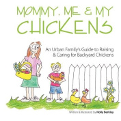 Mommy, Me & My Chickens  : An Urban Family's Guide to Raising & Caring for Backyard Chickens