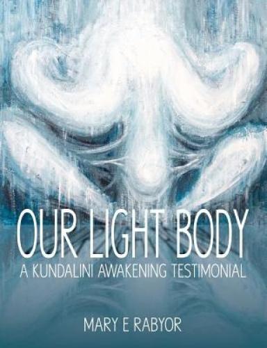 Our Light Body: A Kundalini Awakening Testimonial by Mary Elizabeth Rabyor.