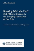 Breaking with the Past? Civil-Military Relations in the Emerging Democracies of East Asia (Policy Studies