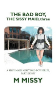 The Bad Boy, the Sissy Maid, Three