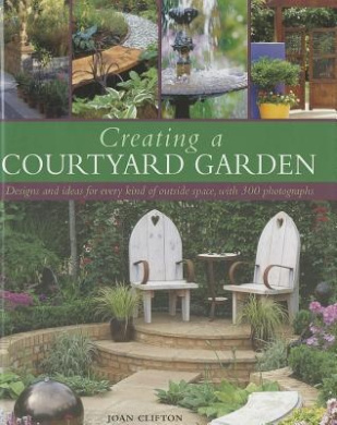 Creating a Courtyard Garden: Designs and Ideas for Every Kind of Outside Space