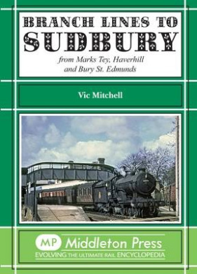 Branch Lines to Sudbury: From Marks Tey, Haverhill and Bury St Edmunds (Branch Lines)