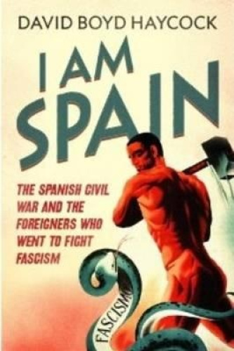 I am Spain: The Spanish Civil War Through the Eyes of the Britons and