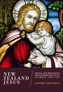 New Zealand Jesus: Social and Religious Transformations of an Image, 1890-1940