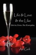 Life & Love & the Like  : Stories from the Everyday