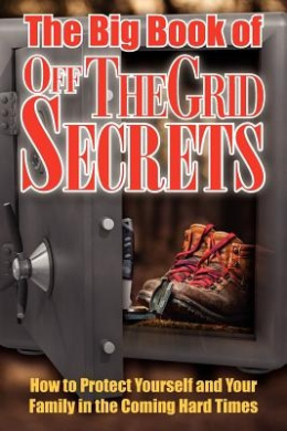 The Big Book of Off-The-Grid Secrets: How to Protect Yourself and Your Family in the Coming Hard Times