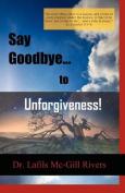 Say Goodbye to Unforgiveness