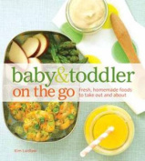 Baby & Toddler on the Go  : Fresh, Homemade Foods for a Busy Life