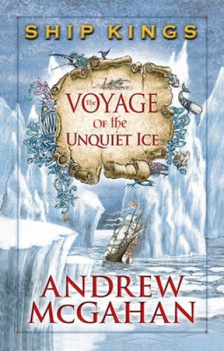 The Voyage of the Unquiet Ice: Ship Kings 2 (SHIP KINGS) by Andrew McGahan.