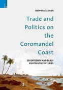 Trade and Politics on the Coromandel Coast in the Seventeenth and Early Eighteenth Centuries