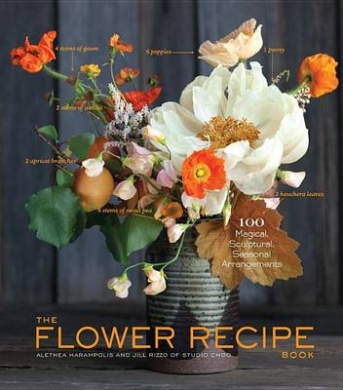 The Flower Recipe Book: 125 Magical, Sculptural, Seasonal Arrangements