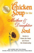 Chicken Soup for the Mother & Daughter Soul  : Stories to Warm the Heart and Honor the Relationship