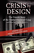 Crisis by Design - The Untold Story of the Global Financial Coup and What You Can Do about It