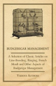 Budgerigar Management - A Selection of Classic Articles on Line-Breeding, Ringing, French Moult and Other Aspects of Budgerigar Management