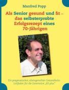 ALS Senior Gesund Und Fit - Das Selbst Erprobte Erfolgsrezept Eines 70-J Hrigen! [GER]