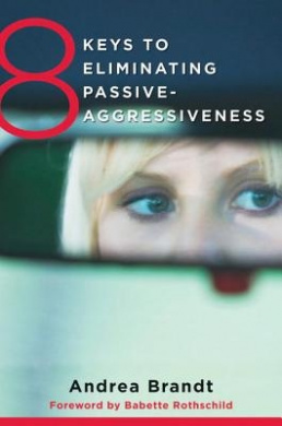 8 Keys to Eliminating Passive-Aggressiveness: Strategies for Transforming Your Relationships for Greater Authenticity and Joy