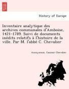 Inventaire Analytique Des Archives Communales D'Amboise, 1421-1789. Suivi de Documents Ine Dits Relatifs A L'Histoire de La Ville. Par M. L'Abbe C. Chevalier [FRE]