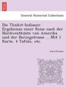 Die Tlinkit-Indianer. Ergebnisse Einer Reise Nach Der Nordwestku Ste Von Amerika Und Der Beringstrasse ... Mit 1 Karte, 4 Tafeln, Etc. [GER]