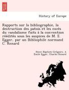 Rapports Sur La Bibliographie, La Destruction Des Patois Et Les Exce S Du Vandalisme Faits a la Convention Re E Dite S Sous Les Auspices de M. E. Egger, Par Un Bibliophile Normand C. Renard [FRE]