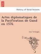 Actes Diplomatiques de La Pacification de Gand En 1576. [FRE]