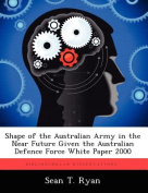 Shape of the Australian Army in the Near Future Given the Australian Defence Force White Paper 2000