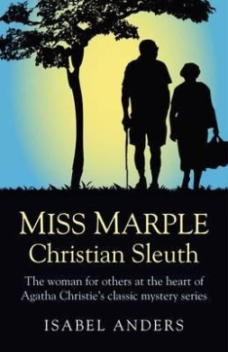 Miss Marple: Christian Sleuth: The Woman for Others at the Heart of Agatha Christie's Classic Mystery Series