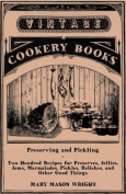 Preserving and Pickling - Two Hundred Recipes for Preserves, Jellies, Jams, Marmalades, Pickles, Relishes, and Other Good Things