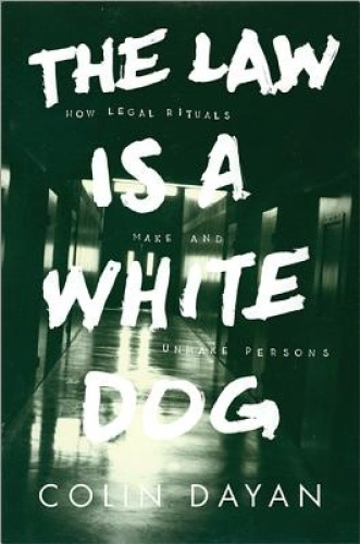 The Law Is a White Dog: How Legal Rituals Make and Unmake Persons by Colin Dayan