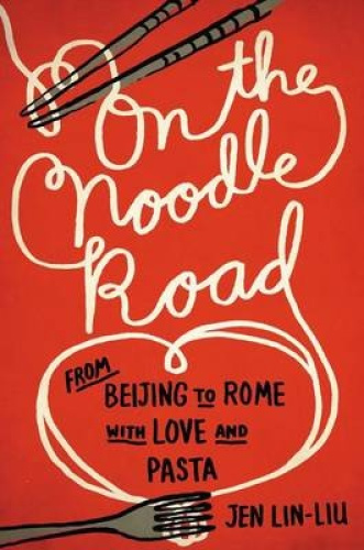 On the Noodle Road: From Beijing to Rome, with Love and Pasta by Jen Lin-Liu.