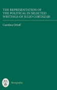 The Representation of the Political in Selected Writings of Julio Cortazar (Coleccion Tamesis