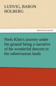 Niels Klim's Journey Under the Ground Being a Narrative of His Wonderful Descent to the Subterranean Lands, Together with an Account of the Sensible Animals and Trees Inhabiting the Planet Nazar and the Firmament.