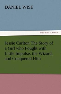 Jessie Carlton the Story of a Girl Who Fought with Little Impulse, the Wizard, and Conquered Him