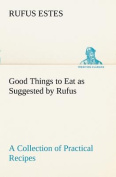 Good Things to Eat as Suggested by Rufus a Collection of Practical Recipes for Preparing Meats, Game, Fowl, Fish, Puddings, Pastries, Etc.