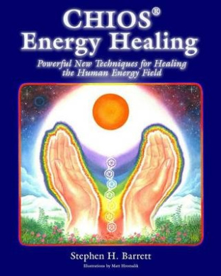 Chios Energy Healing: Powerful New Techniques for Healing the Human Energy Field