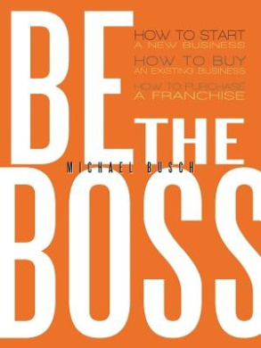 Be the Boss: How to Start a New Business, How to Buy an Existing Business, How to Purchase a Franchise!