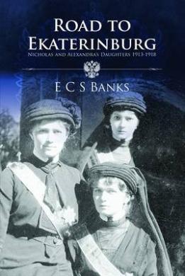 Road to Ekaterinburg: Nicholas and Alexandra's Daughters 1913 - 1918