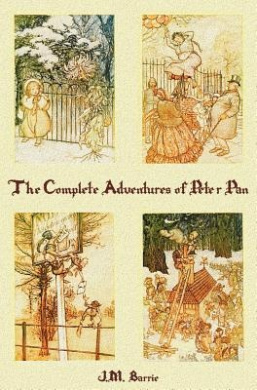 The Complete Adventures of Peter Pan (complete and Unabridged) Includes: The Little White Bird, Peter Pan in Kensington Gardens(illustrated) and Peter and Wendy(illustrated)