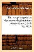 Physiologie Du Gout, Ou Meditations de Gastronomie Transcendante (N Ed) (Ed.1839)  [FRE]