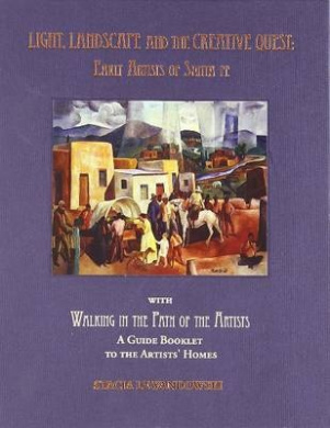 Light, Landscape and the Creative Quest: Early Artists of Santa Fe [With Walking in the Path of the Artists]