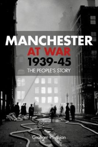 Manchester at War, 1939-45: The People's Story by Graham Phythian.