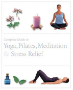 The Complete Guide to Pilates, Yoga, Meditation, & Stress Relief