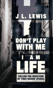 Don't Play with Me, I Am LIFE