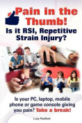 Pain in the Thumb! Is It RSI, Repetitive Strain Injury? Is Your PC, Laptop, Mobile Phone or Game Console Giving You Pain? It Could Be RSI!