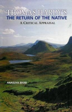 Thomas Hardy's the Return of the Native: A Critical Appraisal