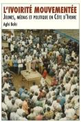 L'Ivoirite Mouvementee. Jeunes, Medias Et Politique En Cote D'Ivoire [FRE]