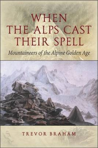 When the Alps Cast Their Spell: Mountaineers of the Alpine Golden Age.