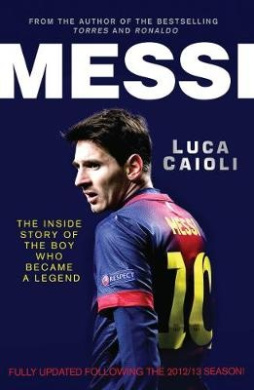 Messi - 2014 Updated Edition: The Inside Story of the Boy Who Became a Legend