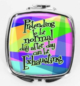 Pretending to be normal day after day can be Exhausting Compact Mirror