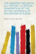The Greatest Failure in All History; a Critical Examination of the Actual Workings of Bolshevism in Russia